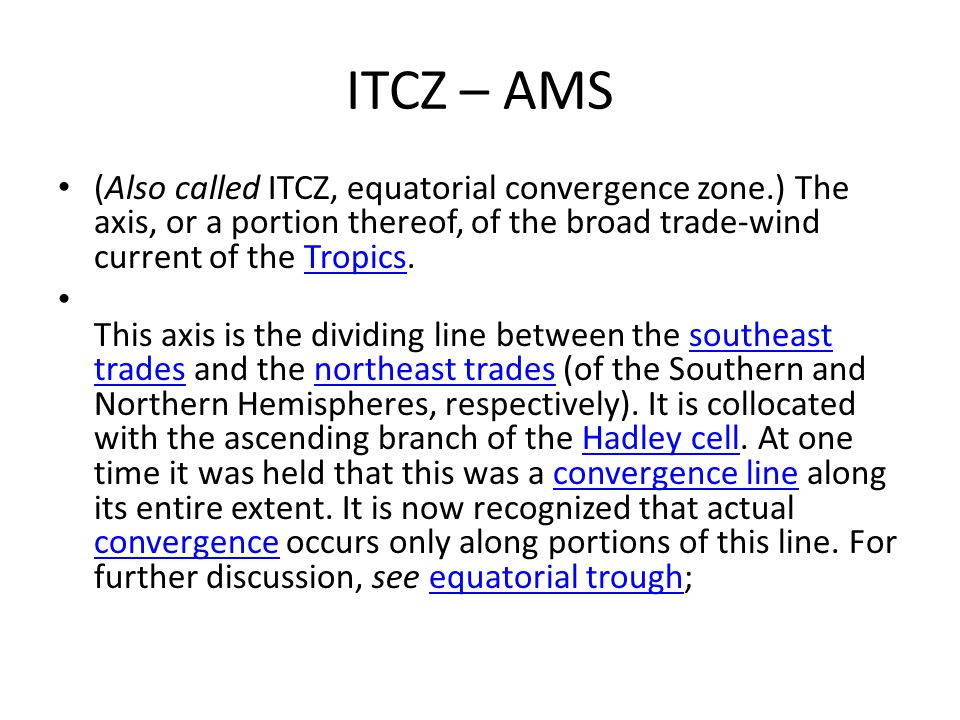 ITCZ – AMS (Also called ITCZ, equatorial convergence zone.) The axis, or a portion thereof, of the broad trade-wind current of the Tropics.
