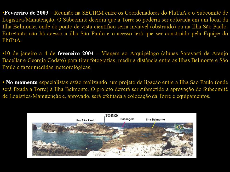 •Fevereiro de 2003 – Reunião na SECIRM entre os Coordenadores do FluTuA e o Subcomitê de Logística/Manutenção. O Subcomitê decidiu que a Torre só poderia ser colocada em um local da Ilha Belmonte, onde do ponto de vista científico seria inviável (obstruído) ou na Ilha São Paulo. Entretanto não há acesso a ilha São Paulo e o acesso terá que ser construído pela Equipe do FluTuA.