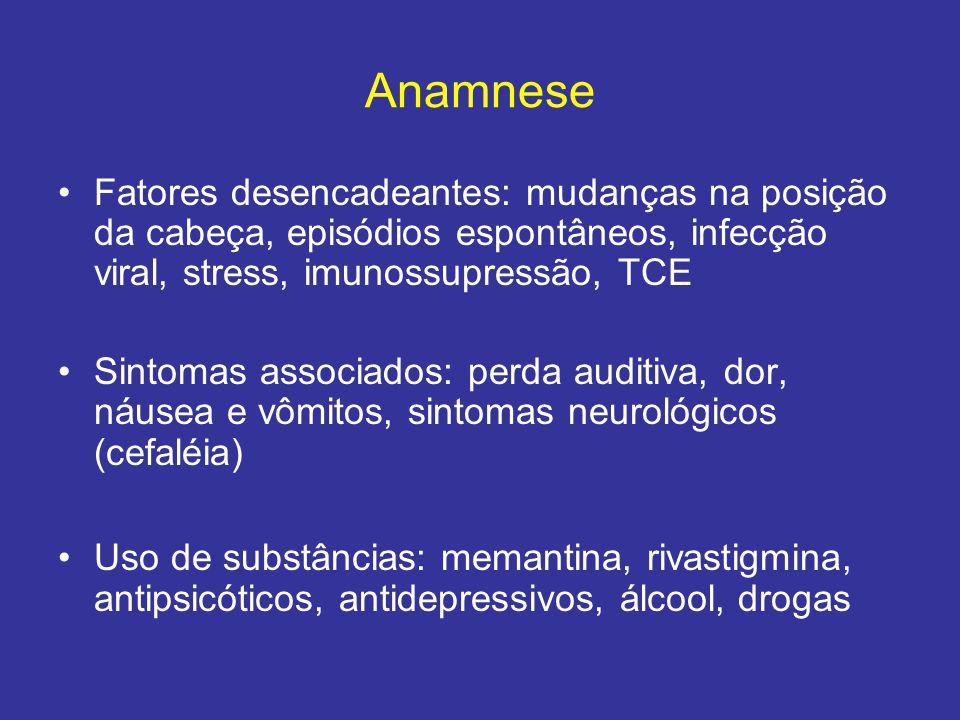 Anamnese Fatores desencadeantes: mudanças na posição da cabeça, episódios espontâneos, infecção viral, stress, imunossupressão, TCE.