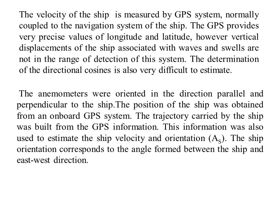 The velocity of the ship is measured by GPS system, normally coupled to the navigation system of the ship. The GPS provides very precise values of longitude and latitude, however vertical displacements of the ship associated with waves and swells are not in the range of detection of this system. The determination of the directional cosines is also very difficult to estimate.