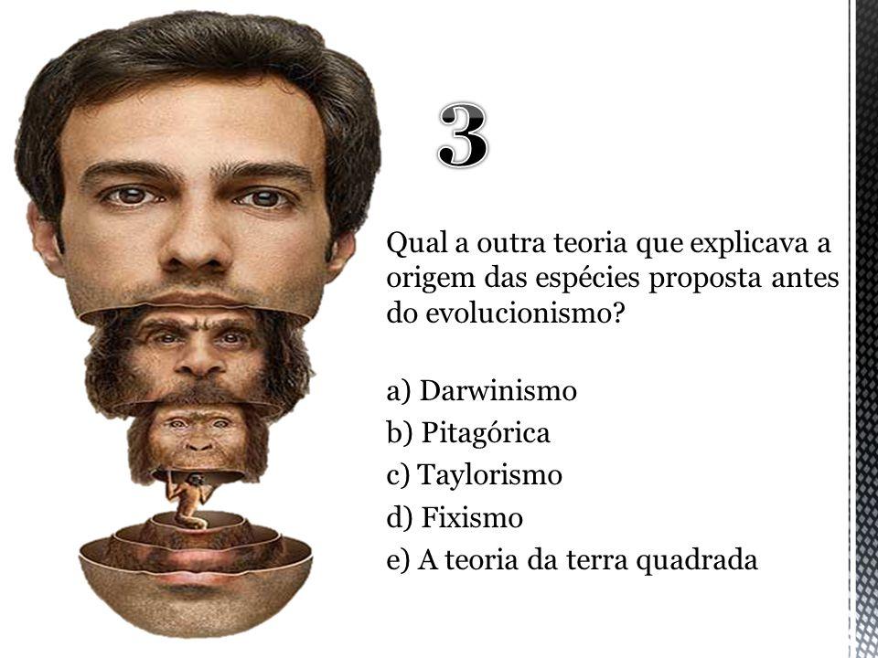 3 Qual a outra teoria que explicava a origem das espécies proposta antes do evolucionismo a) Darwinismo.