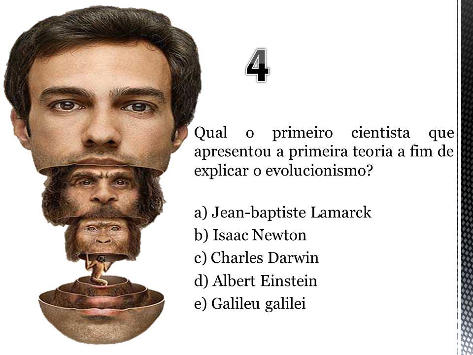 4 Qual o primeiro cientista que apresentou a primeira teoria a fim de explicar o evolucionismo a) Jean-baptiste Lamarck.