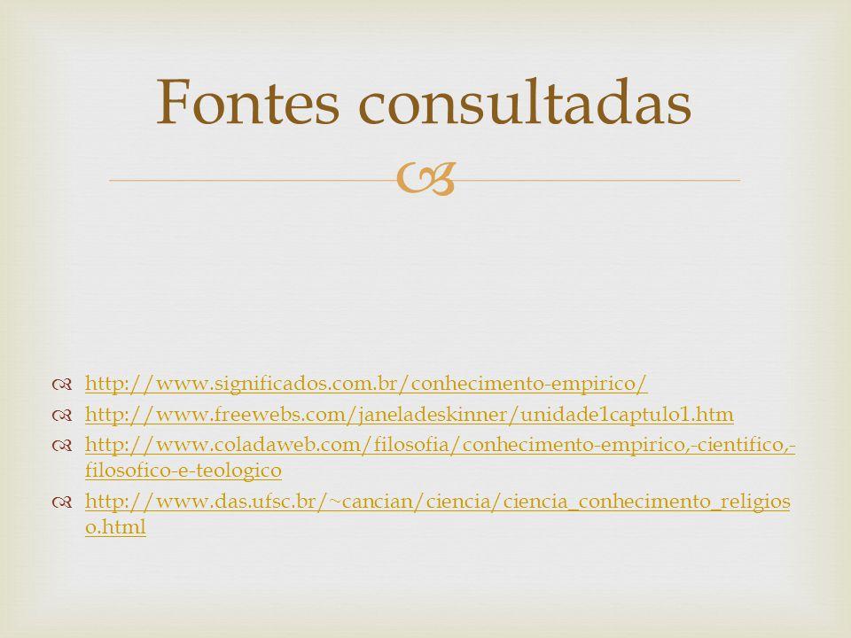 Fontes consultadas http://www.significados.com.br/conhecimento-empirico/ http://www.freewebs.com/janeladeskinner/unidade1captulo1.htm.