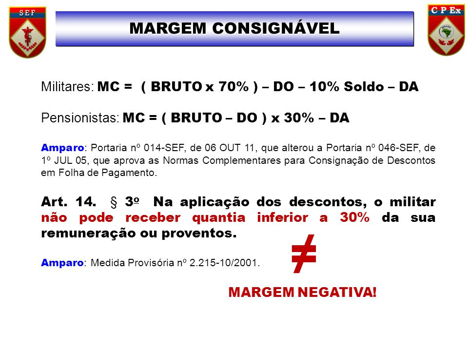 MARGEM CONSIGNÁVEL Militares: MC = ( BRUTO x 70% ) – DO – 10% Soldo – DA. Pensionistas: MC = ( BRUTO – DO ) x 30% – DA.