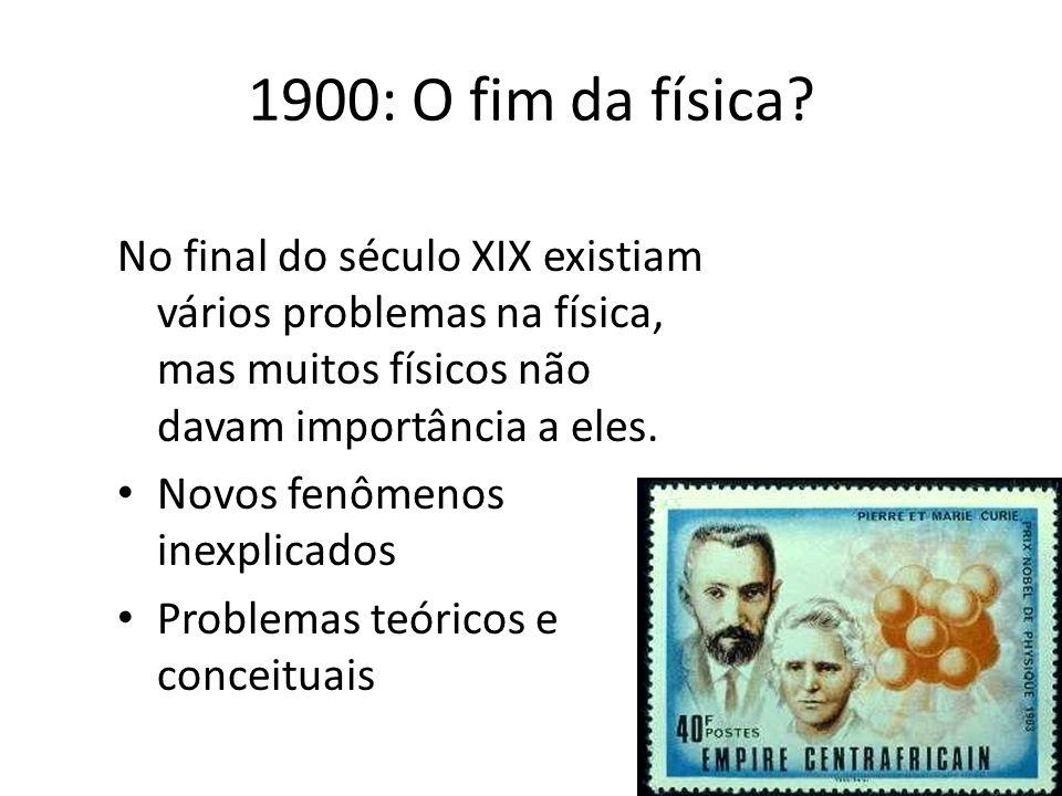 1900: O fim da física No final do século XIX existiam vários problemas na física, mas muitos físicos não davam importância a eles.
