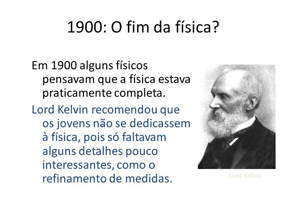 1900: O fim da física Em 1900 alguns físicos pensavam que a física estava praticamente completa.