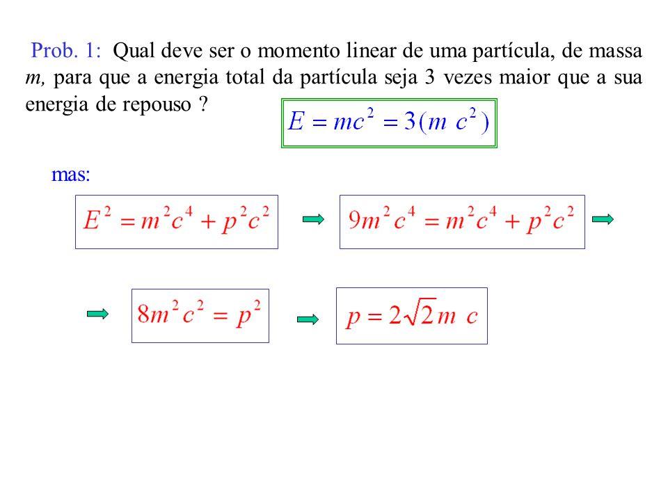 Prob. 1: Qual deve ser o momento linear de uma partícula, de massa m, para que a energia total da partícula seja 3 vezes maior que a sua energia de repouso
