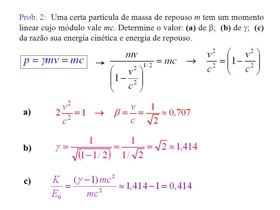 Prob. 2: Uma certa partícula de massa de repouso m tem um momento linear cujo módulo vale mc. Determine o valor: (a) de ; (b) de ; (c) da razão sua energia cinética e energia de repouso.