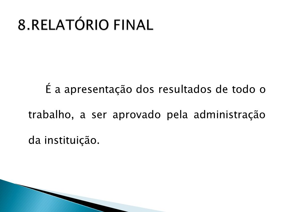 8.RELATÓRIO FINAL É a apresentação dos resultados de todo o trabalho, a ser aprovado pela administração da instituição.