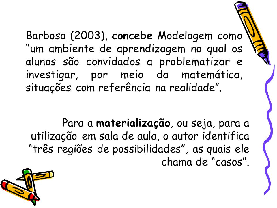 Barbosa (2003), concebe Modelagem como um ambiente de aprendizagem no qual os alunos são convidados a problematizar e investigar, por meio da matemática, situações com referência na realidade .