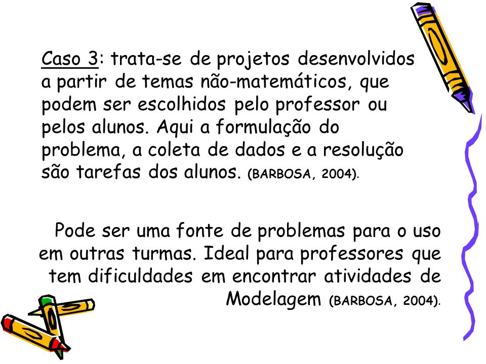 Caso 3: trata-se de projetos desenvolvidos a partir de temas não-matemáticos, que podem ser escolhidos pelo professor ou pelos alunos. Aqui a formulação do problema, a coleta de dados e a resolução são tarefas dos alunos. (BARBOSA, 2004).