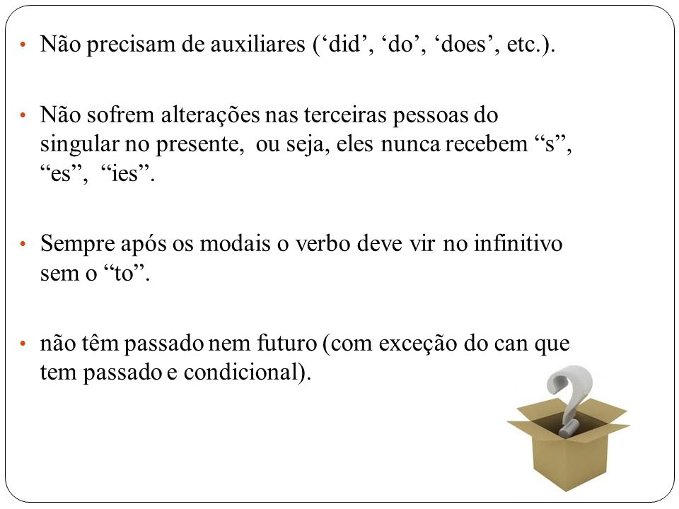 Não precisam de auxiliares ('did', 'do', 'does', etc.).