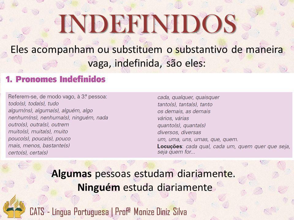 INDEFINIDOS Eles acompanham ou substituem o substantivo de maneira vaga, indefinida, são eles: Algumas pessoas estudam diariamente.