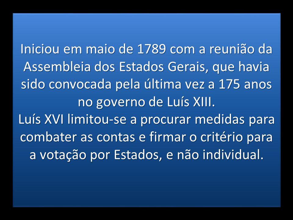 Iniciou em maio de 1789 com a reunião da Assembleia dos Estados Gerais, que havia sido convocada pela última vez a 175 anos no governo de Luís XIII.