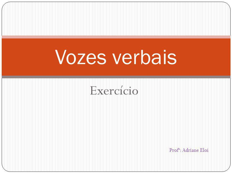 Vozes verbais Exercício Profª: Adriane Eloi