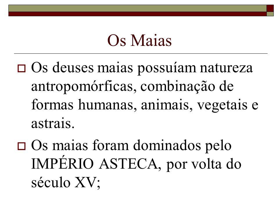 Os Maias Os deuses maias possuíam natureza antropomórficas, combinação de formas humanas, animais, vegetais e astrais.