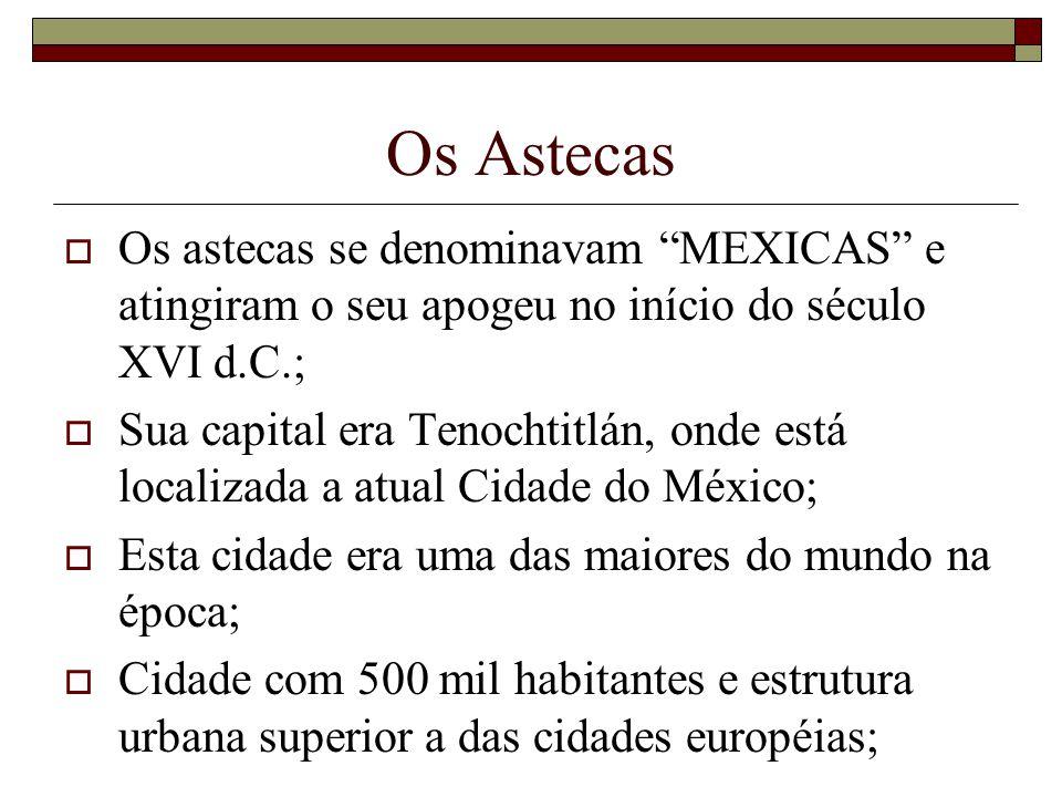 Os Astecas Os astecas se denominavam MEXICAS e atingiram o seu apogeu no início do século XVI d.C.;