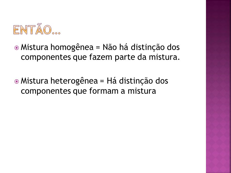Então… Mistura homogênea = Não há distinção dos componentes que fazem parte da mistura.