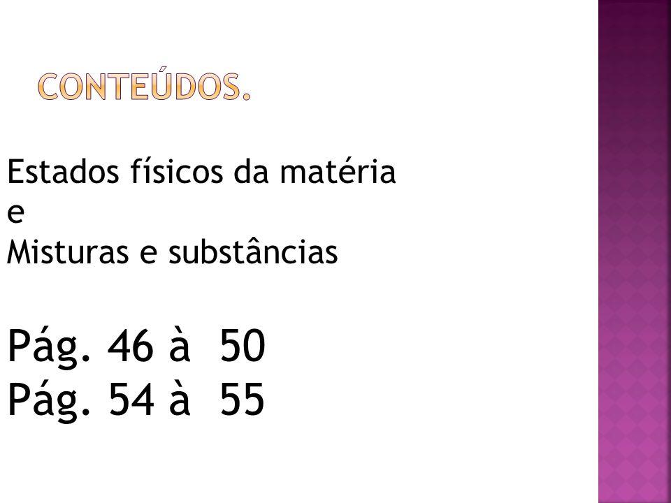 Conteúdos. Estados físicos da matéria e Misturas e substâncias Pág. 46 à 50 Pág. 54 à 55