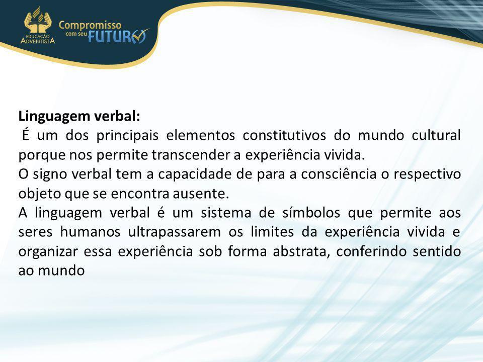 Linguagem verbal: É um dos principais elementos constitutivos do mundo cultural porque nos permite transcender a experiência vivida.