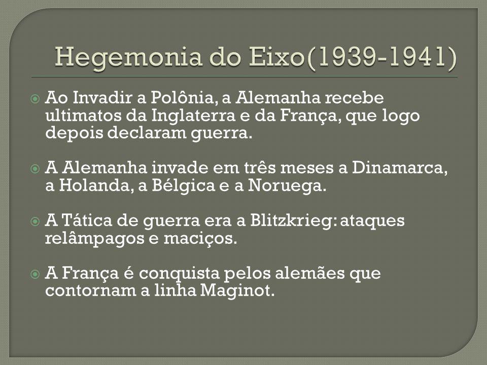 Hegemonia do Eixo(1939-1941) Ao Invadir a Polônia, a Alemanha recebe ultimatos da Inglaterra e da França, que logo depois declaram guerra.
