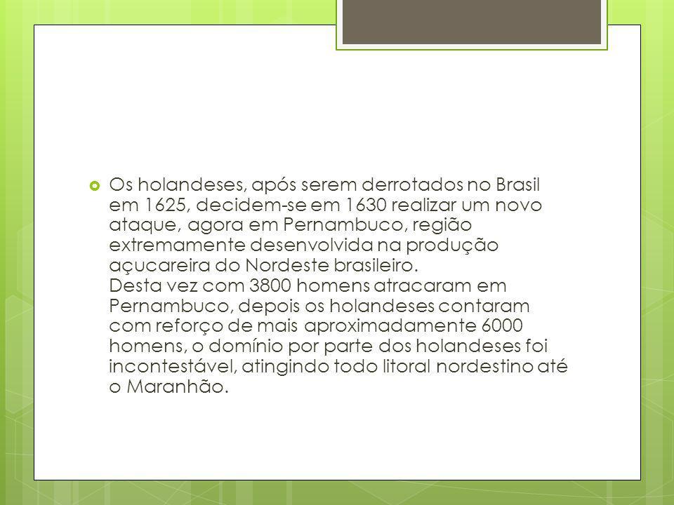 Os holandeses, após serem derrotados no Brasil em 1625, decidem-se em 1630 realizar um novo ataque, agora em Pernambuco, região extremamente desenvolvida na produção açucareira do Nordeste brasileiro.