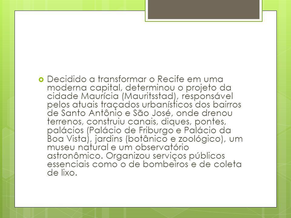 Decidido a transformar o Recife em uma moderna capital, determinou o projeto da cidade Maurícia (Mauritsstad), responsável pelos atuais traçados urbanísticos dos bairros de Santo Antônio e São José, onde drenou terrenos, construiu canais, diques, pontes, palácios (Palácio de Friburgo e Palácio da Boa Vista), jardins (botânico e zoológico), um museu natural e um observatório astronômico.
