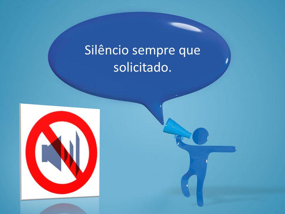 Silêncio sempre que solicitado.