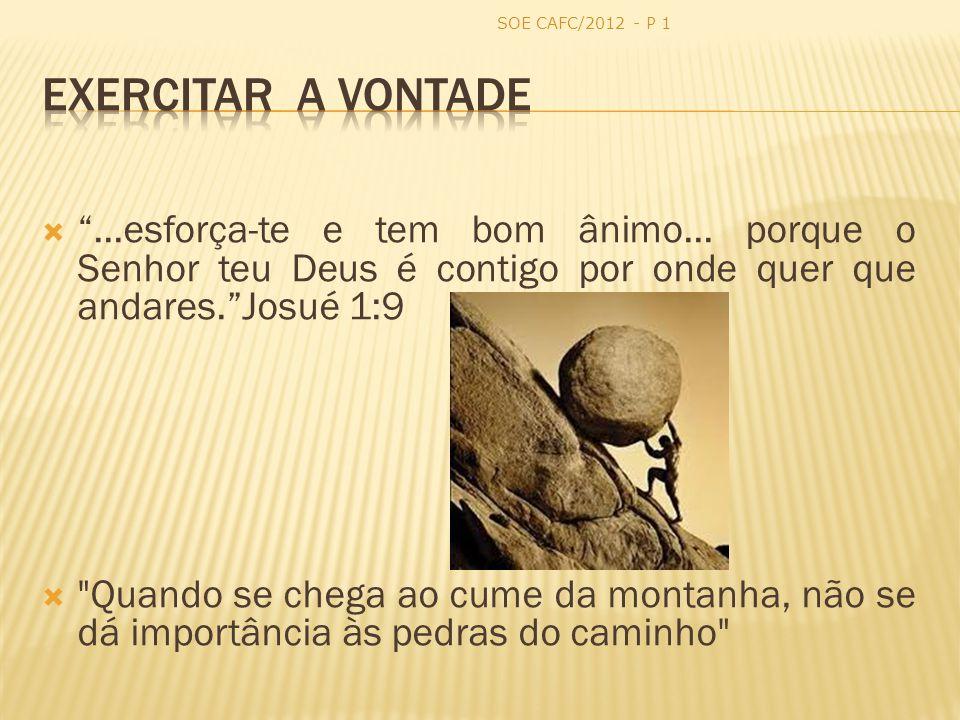 SOE CAFC/2012 - P 1 Exercitar a Vontade. ...esforça-te e tem bom ânimo... porque o Senhor teu Deus é contigo por onde quer que andares. Josué 1:9.