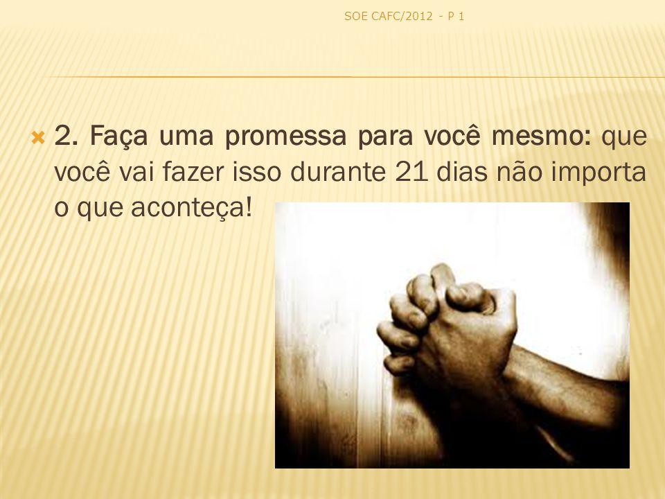 SOE CAFC/2012 - P 1 2. Faça uma promessa para você mesmo: que você vai fazer isso durante 21 dias não importa o que aconteça!