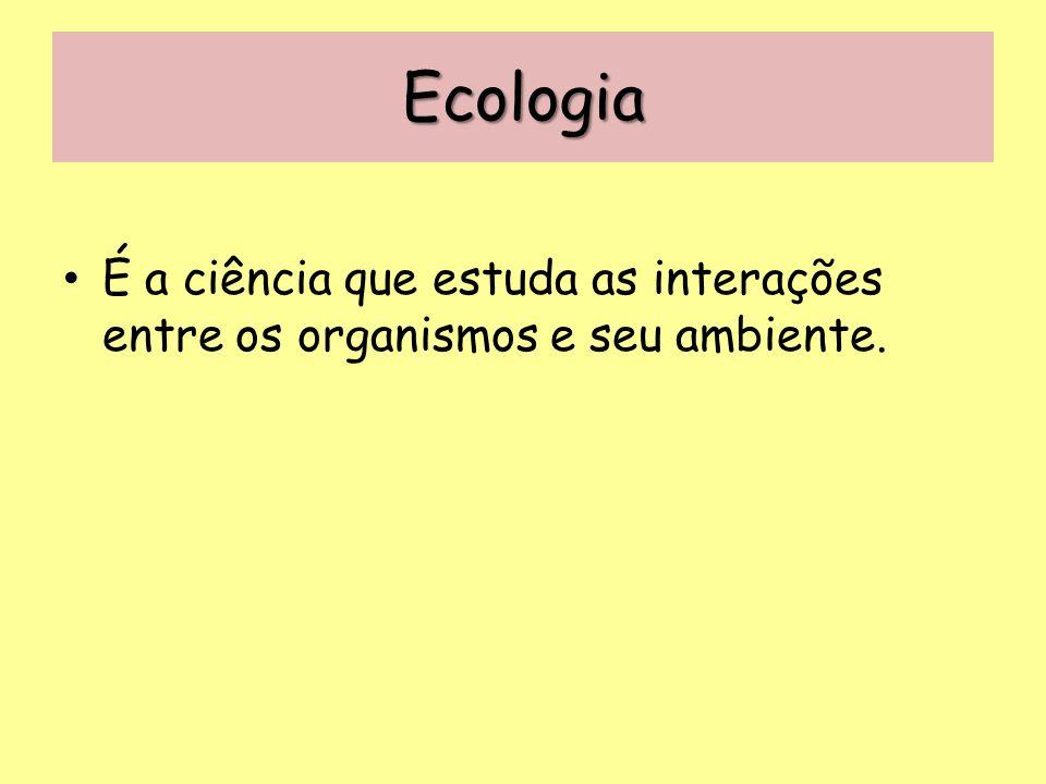 Ecologia É a ciência que estuda as interações entre os organismos e seu ambiente.