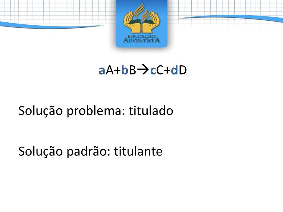 aA+bBcC+dD Solução problema: titulado Solução padrão: titulante