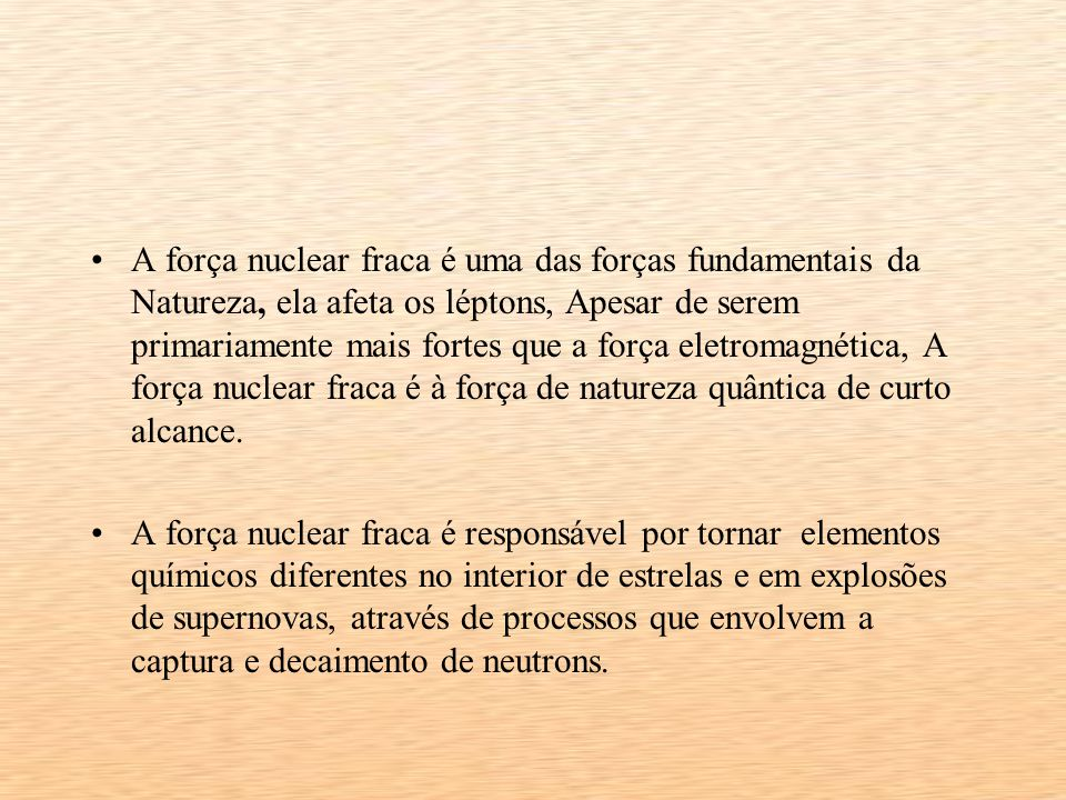 A força nuclear fraca é uma das forças fundamentais da Natureza, ela afeta os léptons, Apesar de serem primariamente mais fortes que a força eletromagnética, A força nuclear fraca é à força de natureza quântica de curto alcance.