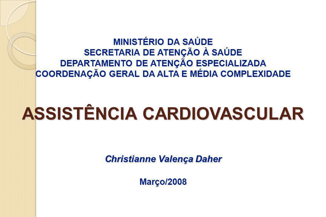 MINISTÉRIO DA SAÚDE SECRETARIA DE ATENÇÃO À SAÚDE DEPARTAMENTO DE ATENÇÃO ESPECIALIZADA COORDENAÇÃO GERAL DA ALTA E MÉDIA COMPLEXIDADE ASSISTÊNCIA CARDIOVASCULAR Christianne Valença Daher Março/2008