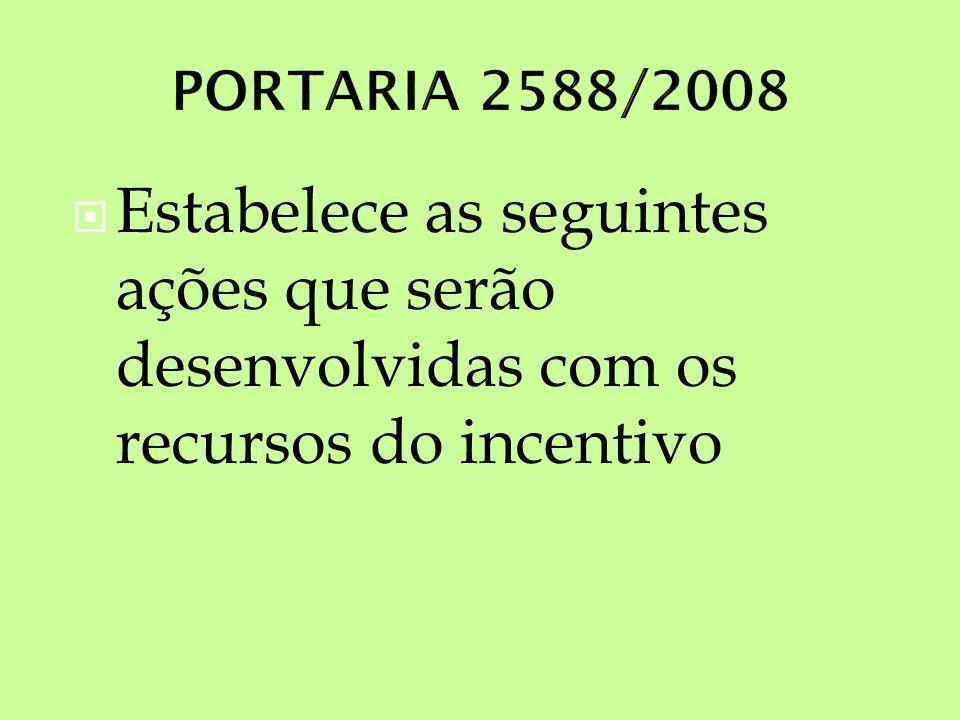 PORTARIA 2588/2008 Estabelece as seguintes ações que serão desenvolvidas com os recursos do incentivo.