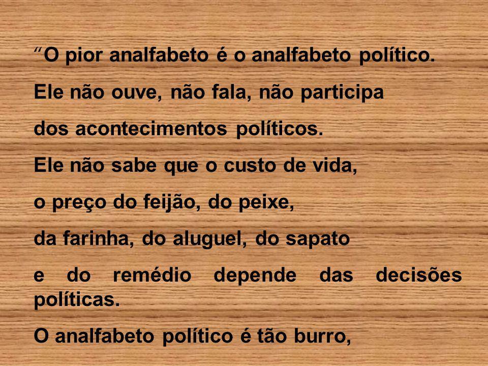O pior analfabeto é o analfabeto político.