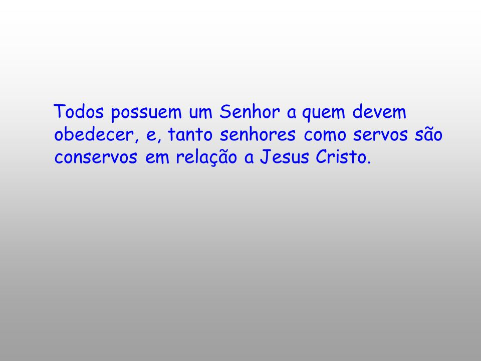 Todos possuem um Senhor a quem devem obedecer, e, tanto senhores como servos são conservos em relação a Jesus Cristo.