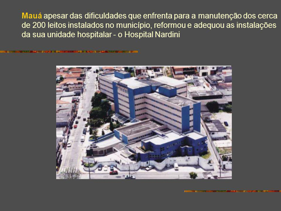 Mauá apesar das dificuldades que enfrenta para a manutenção dos cerca de 200 leitos instalados no município, reformou e adequou as instalações da sua unidade hospitalar - o Hospital Nardini