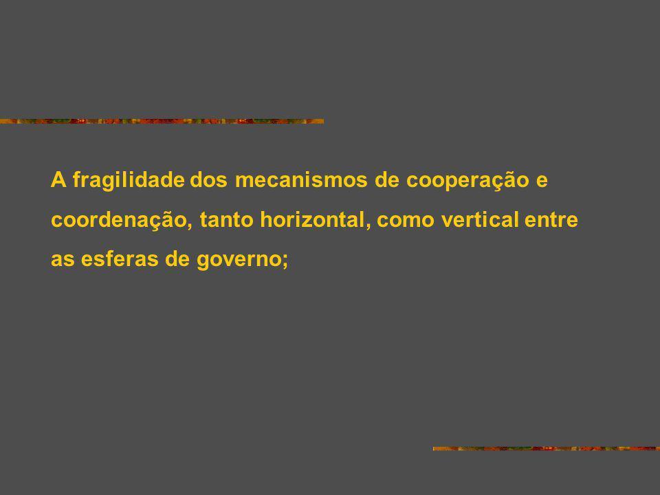 A fragilidade dos mecanismos de cooperação e coordenação, tanto horizontal, como vertical entre as esferas de governo;