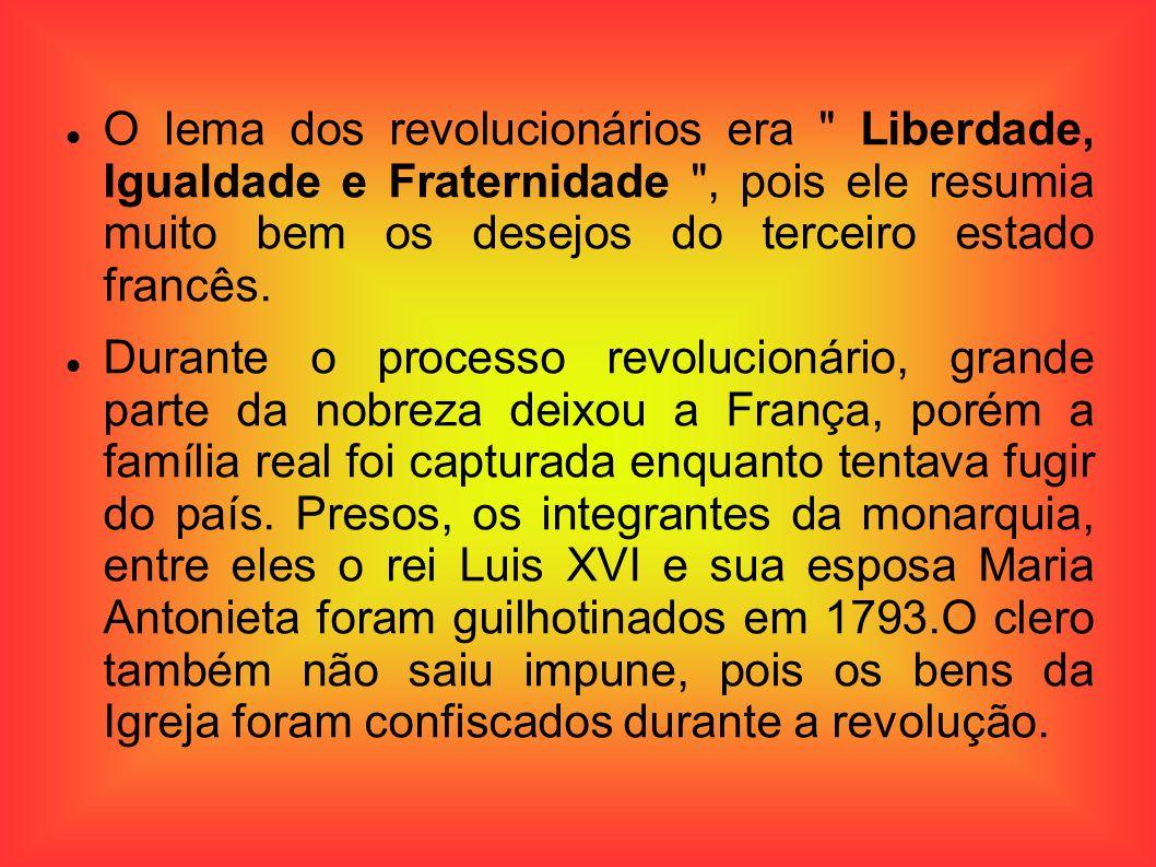 O lema dos revolucionários era Liberdade, Igualdade e Fraternidade , pois ele resumia muito bem os desejos do terceiro estado francês.