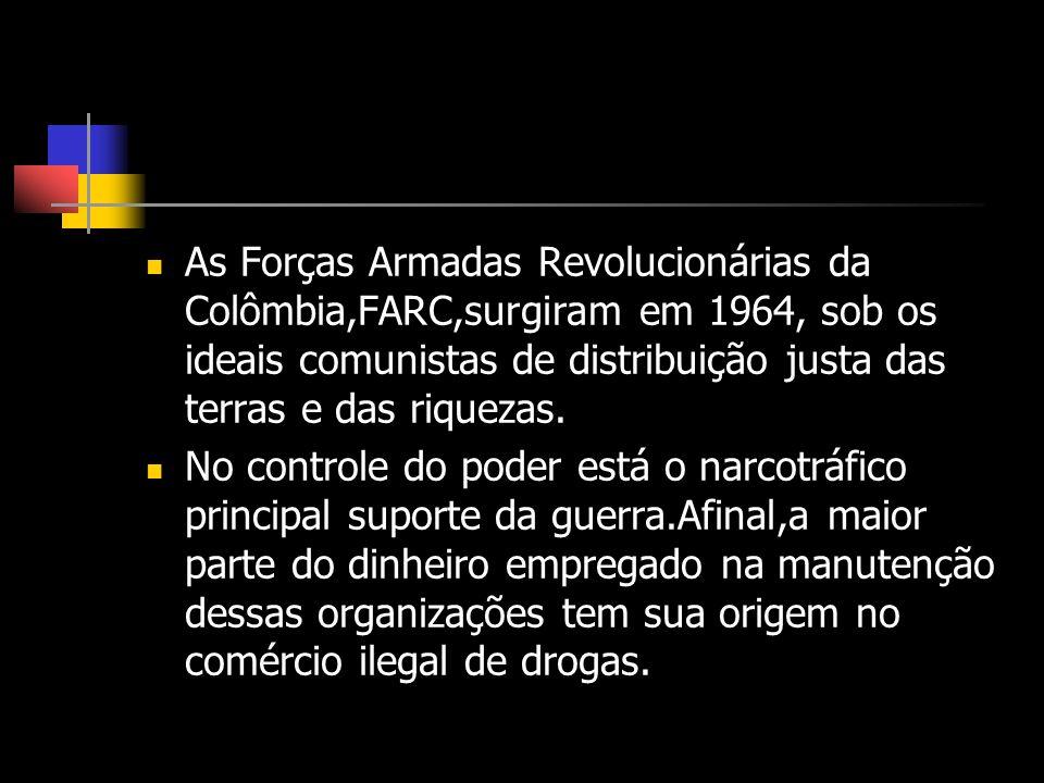 As Forças Armadas Revolucionárias da Colômbia,FARC,surgiram em 1964, sob os ideais comunistas de distribuição justa das terras e das riquezas.