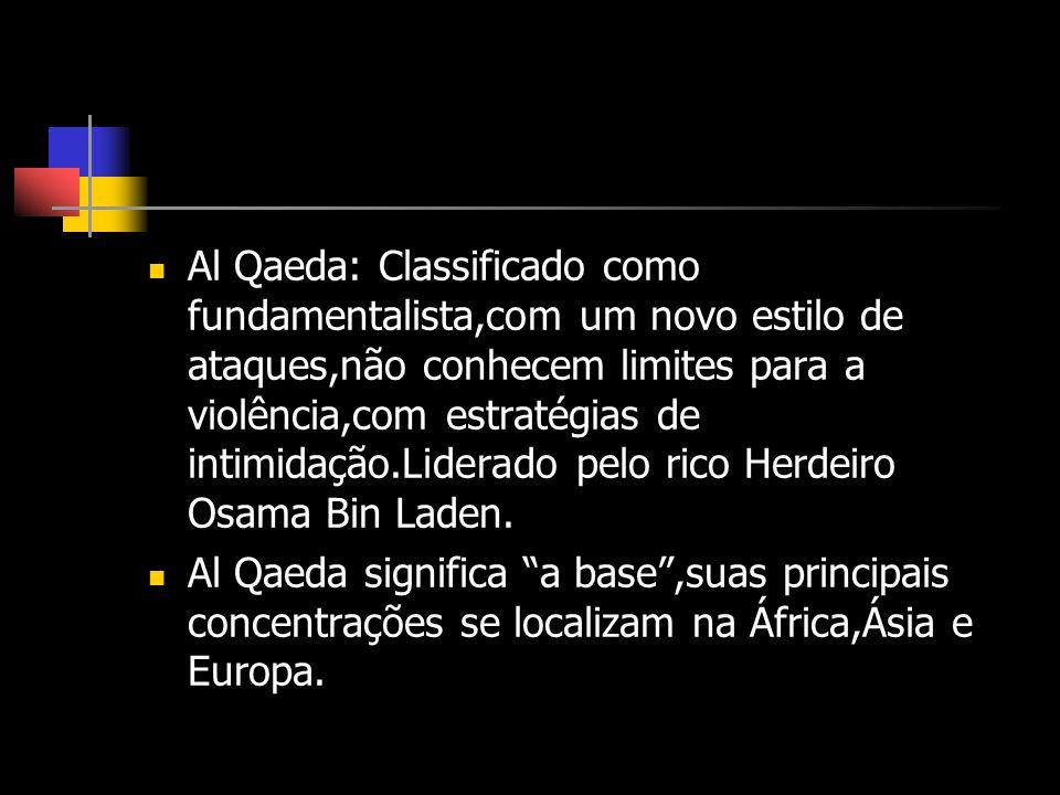 Al Qaeda: Classificado como fundamentalista,com um novo estilo de ataques,não conhecem limites para a violência,com estratégias de intimidação.Liderado pelo rico Herdeiro Osama Bin Laden.
