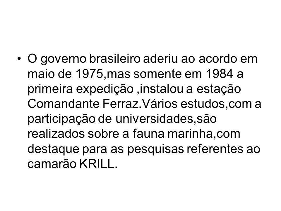 O governo brasileiro aderiu ao acordo em maio de 1975,mas somente em 1984 a primeira expedição ,instalou a estação Comandante Ferraz.Vários estudos,com a participação de universidades,são realizados sobre a fauna marinha,com destaque para as pesquisas referentes ao camarão KRILL.
