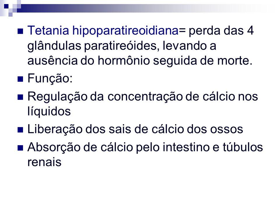 Tetania hipoparatireoidiana= perda das 4 glândulas paratireóides, levando a ausência do hormônio seguida de morte.