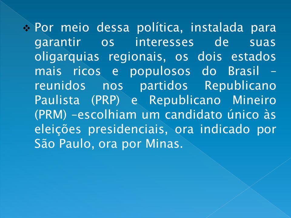 Por meio dessa política, instalada para garantir os interesses de suas oligarquias regionais, os dois estados mais ricos e populosos do Brasil – reunidos nos partidos Republicano Paulista (PRP) e Republicano Mineiro (PRM) –escolhiam um candidato único às eleições presidenciais, ora indicado por São Paulo, ora por Minas.