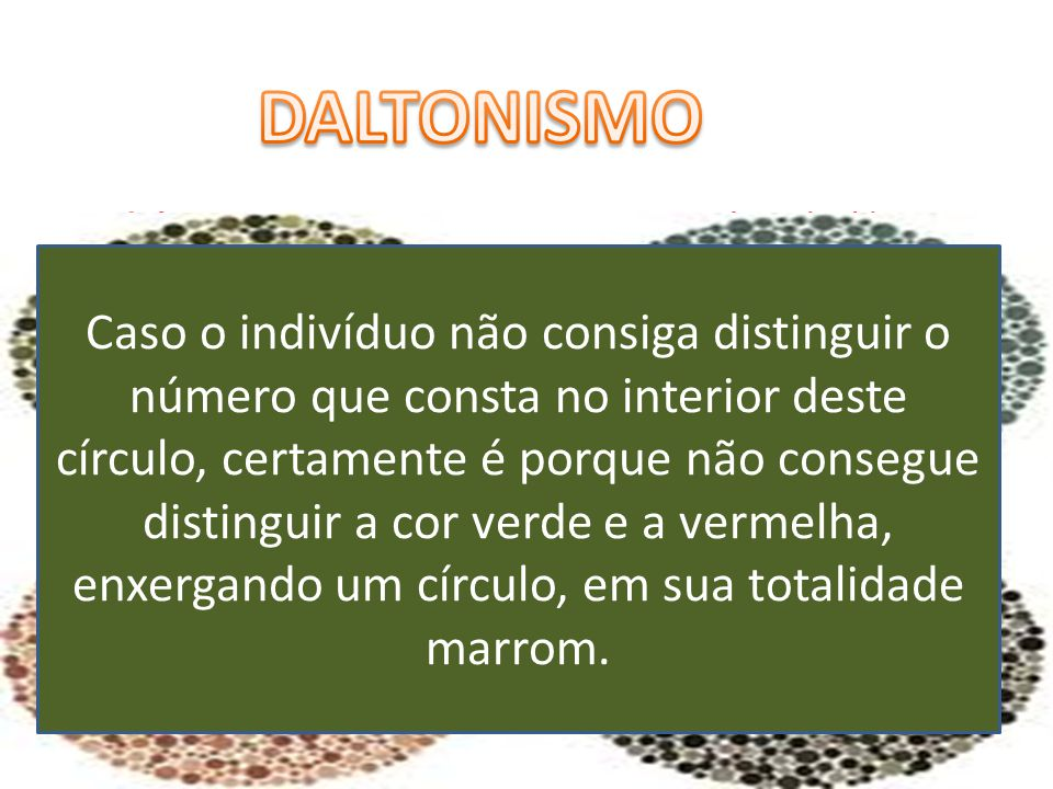 DALTONISMO O daltonismo, ou cegueira para cores, é atribuído a um defeito congênito da retina e de outras partes nervosas do trato ótico.
