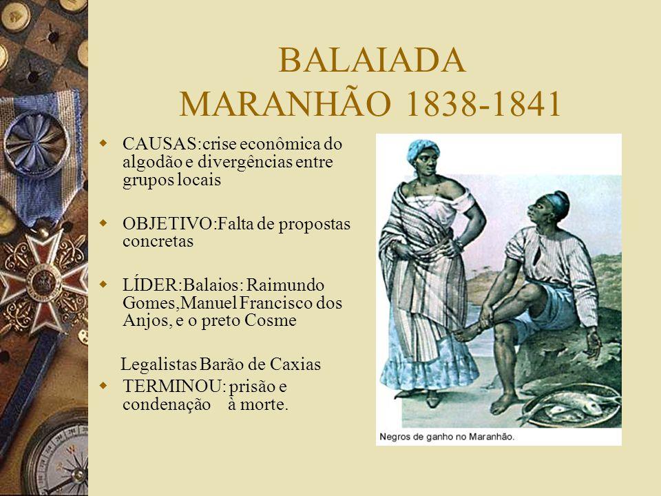 BALAIADA MARANHÃO 1838-1841 CAUSAS:crise econômica do algodão e divergências entre grupos locais. OBJETIVO:Falta de propostas concretas.
