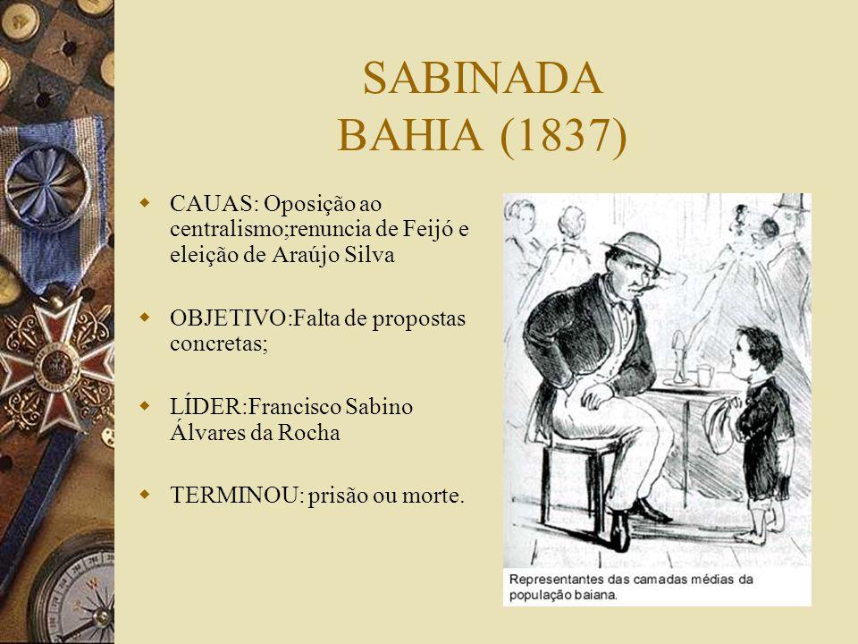 SABINADA BAHIA (1837) CAUAS: Oposição ao centralismo;renuncia de Feijó e eleição de Araújo Silva. OBJETIVO:Falta de propostas concretas;