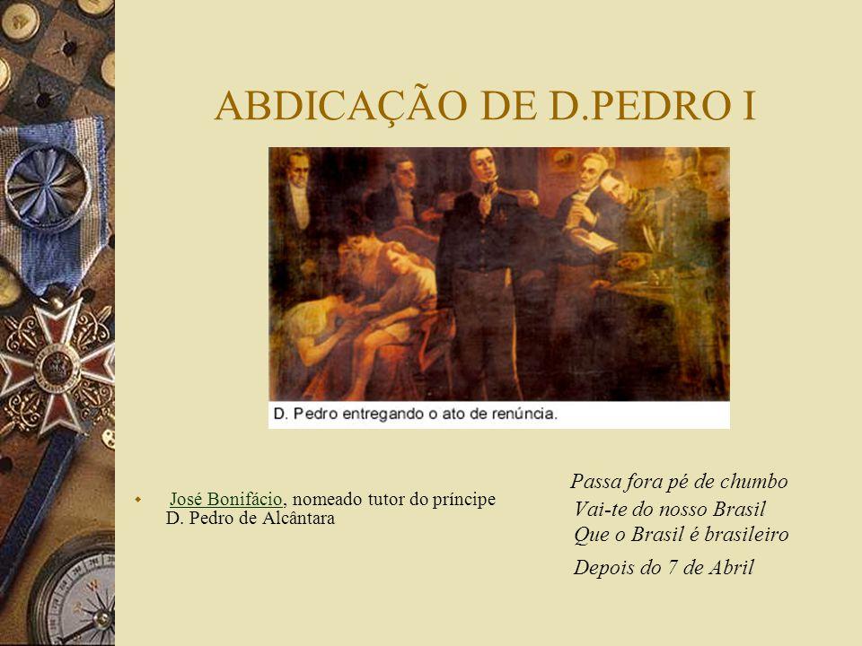 ABDICAÇÃO DE D.PEDRO I José Bonifácio, nomeado tutor do príncipe D. Pedro de Alcântara.