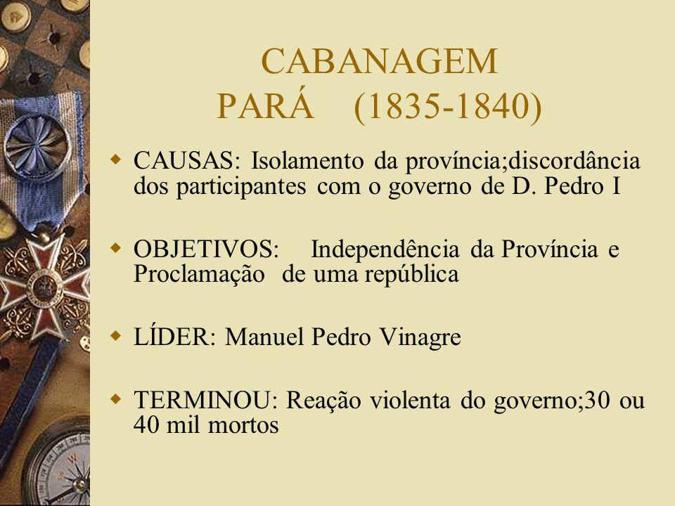 CABANAGEM PARÁ (1835-1840) CAUSAS: Isolamento da província;discordância dos participantes com o governo de D. Pedro I.
